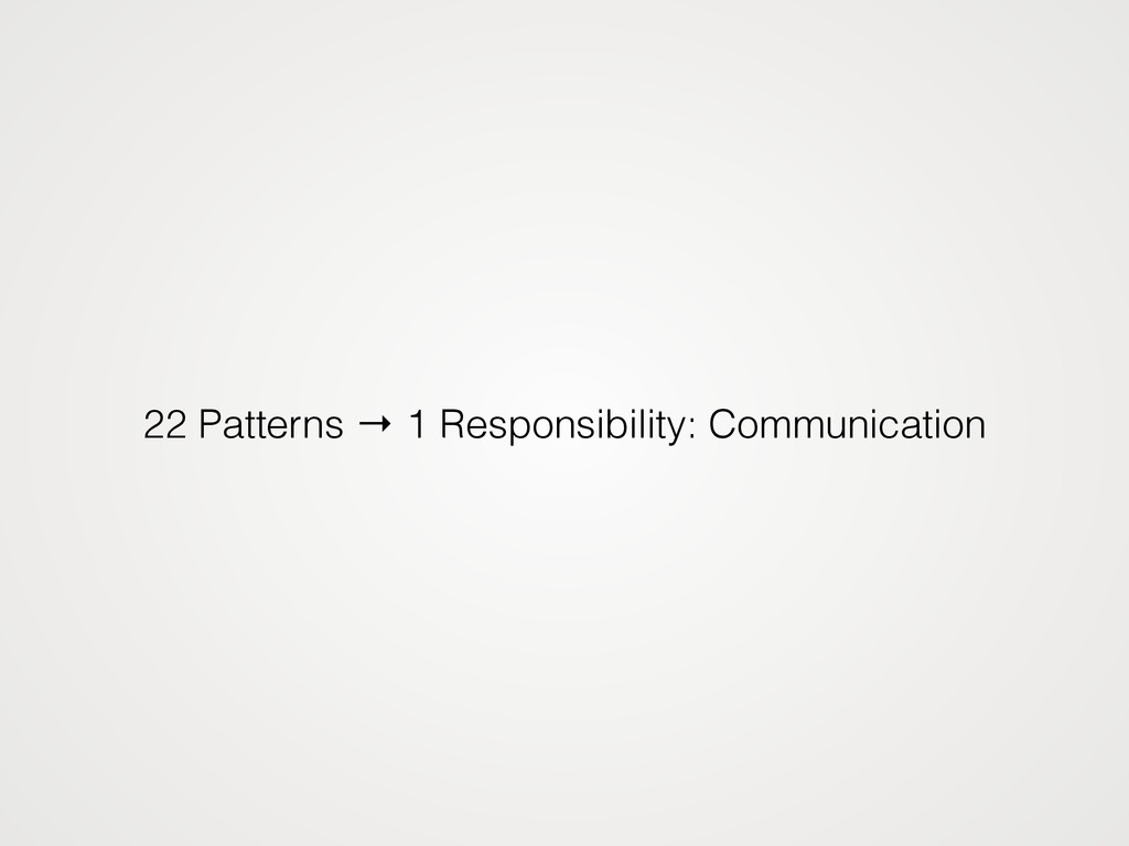 22 Patterns → 1 Responsibility: Communication