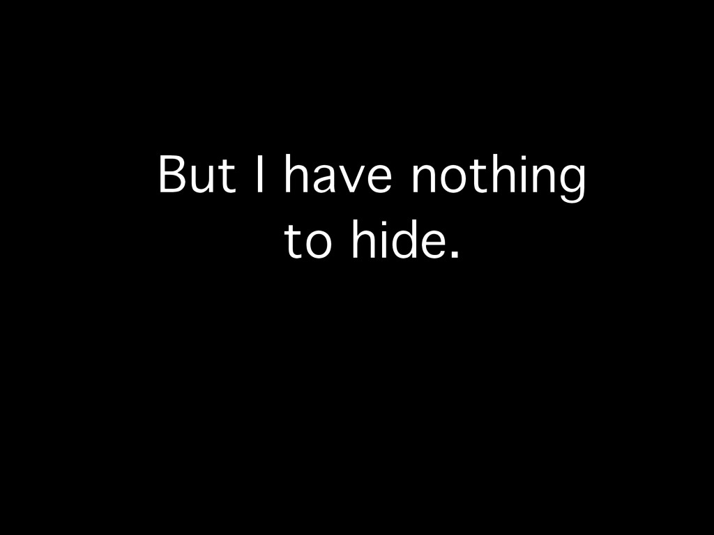 But I have nothing to hide.
