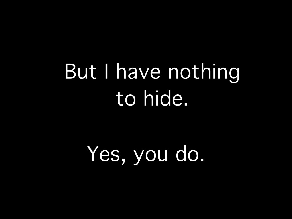But I have nothing to hide. Yes, you do.