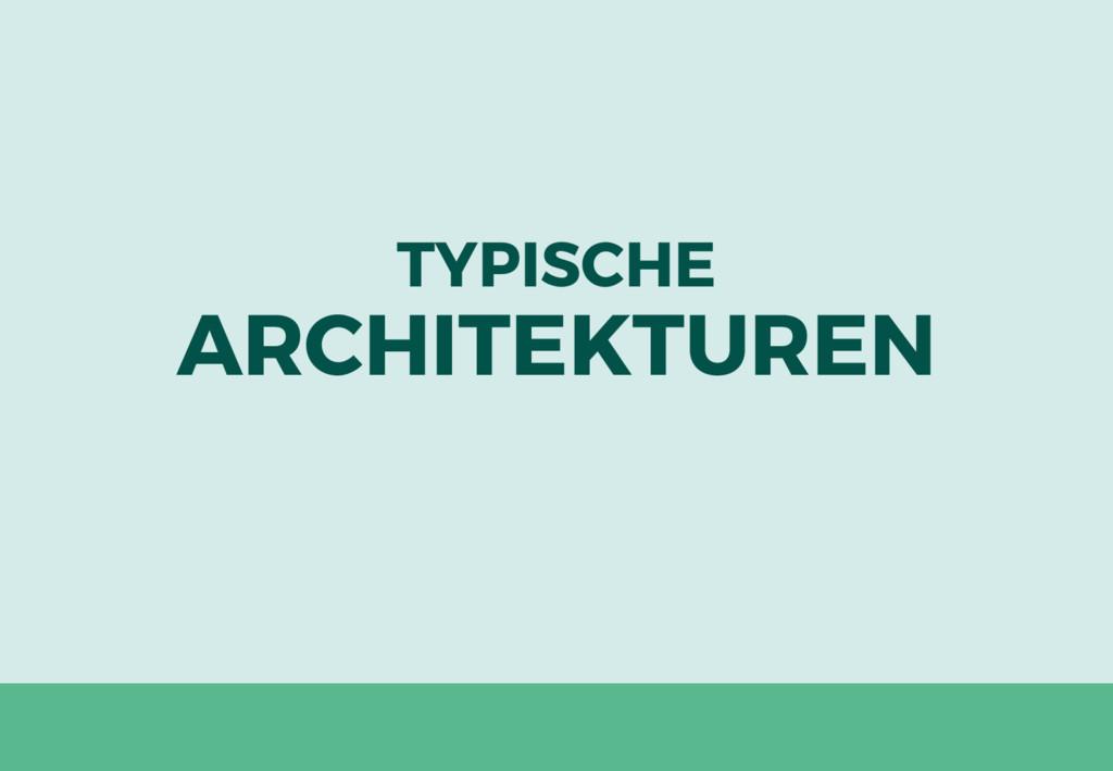 TYPISCHE ARCHITEKTUREN