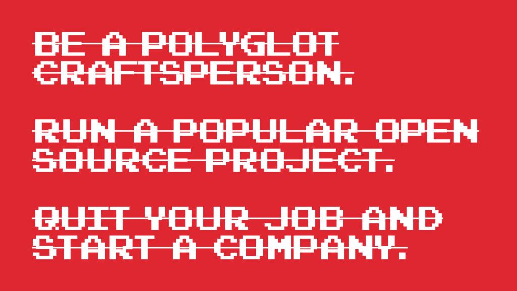 be a polyglot craftsperson. Run a popular open ...