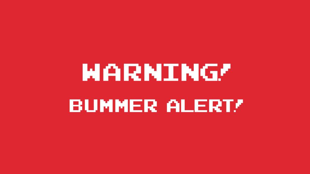 WARNING! Bummer alert!