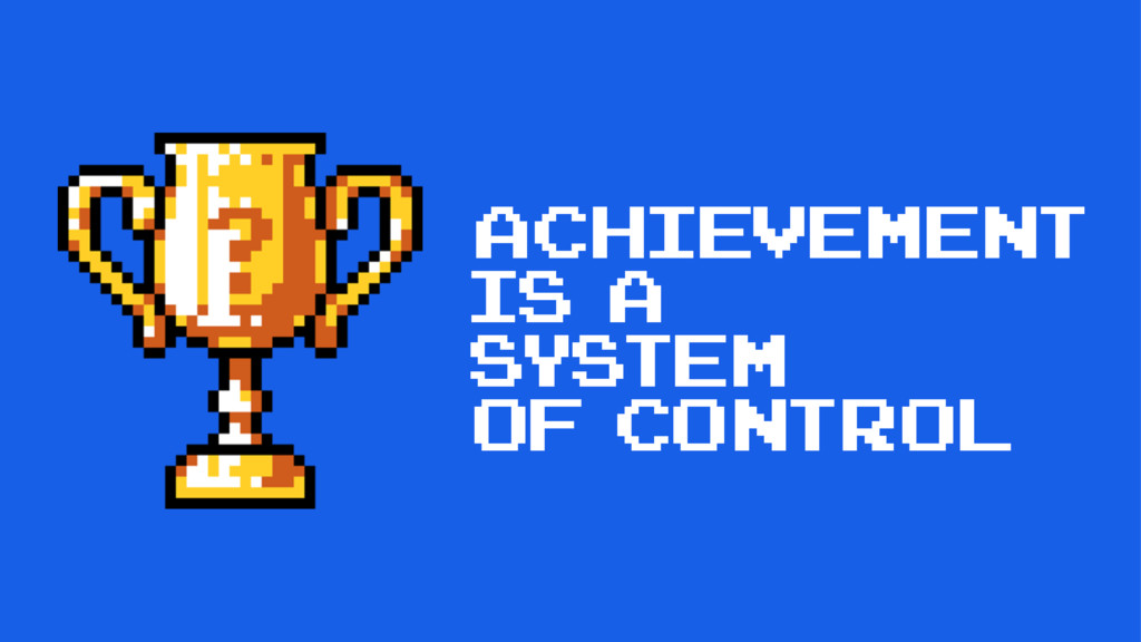 Achievement is a system of COntrol
