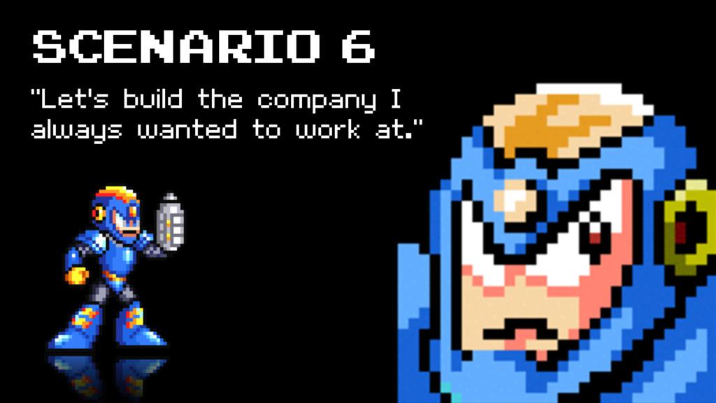 "SCENARIO 6 ""Let's build the company I always wa..."