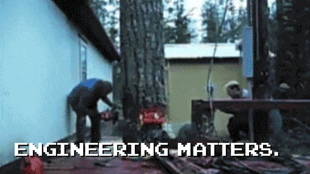 Engineering matters.