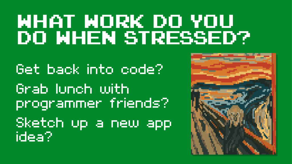 What Work do you do when stresSED? Get back int...
