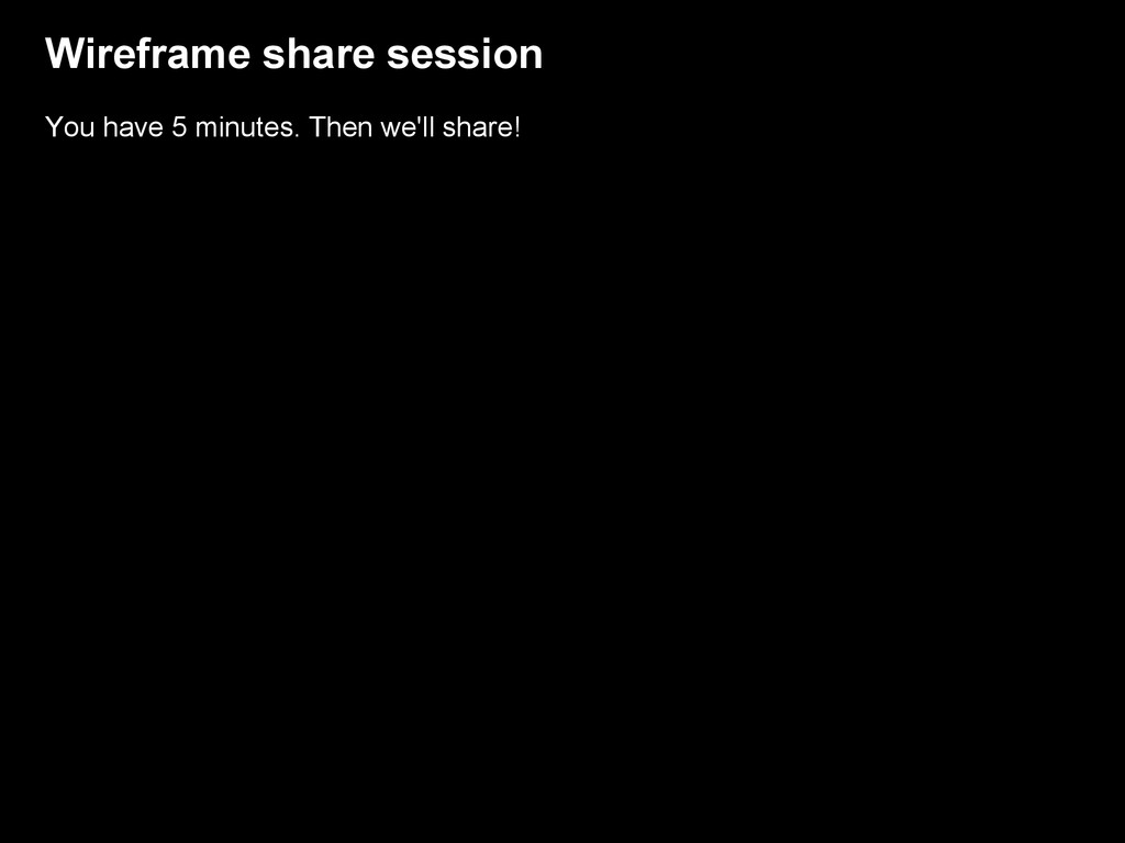 Wireframe share session You have 5 minutes. The...