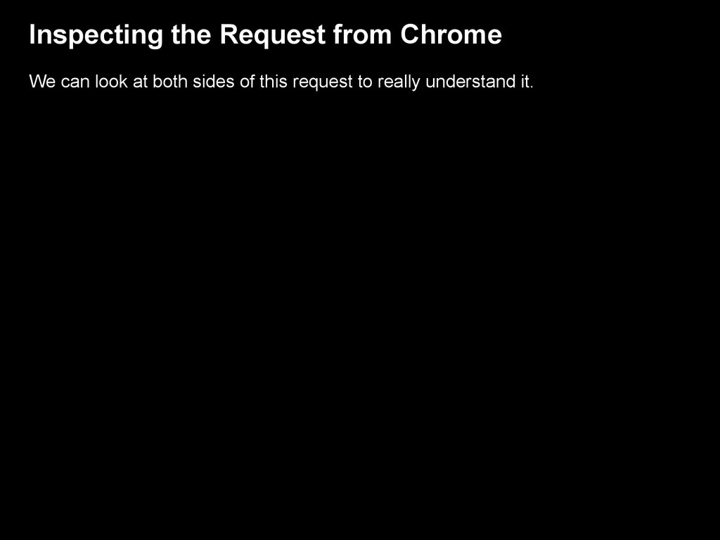 Inspecting the Request from Chrome We can look ...