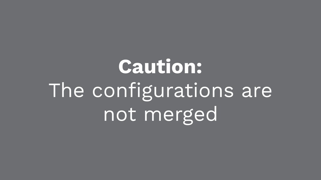 Caution: The configurations are not merged