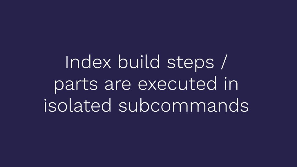 Index build steps / parts are executed in isola...