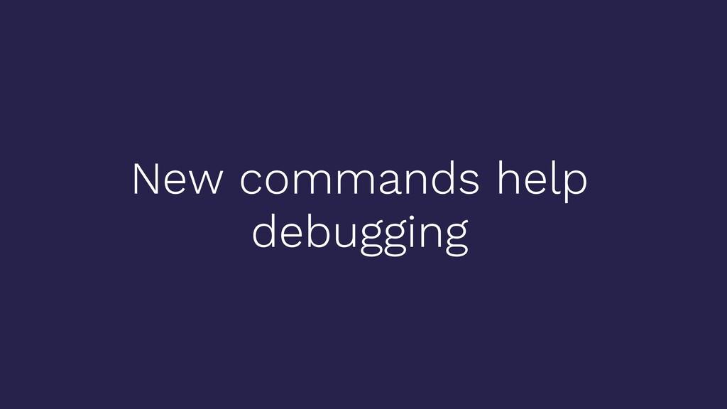 New commands help debugging