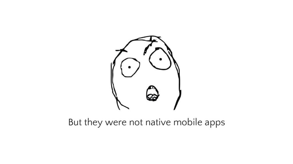 But they were not native mobile apps