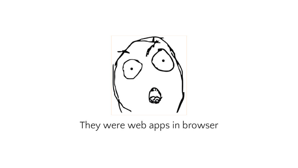 They were web apps in browser
