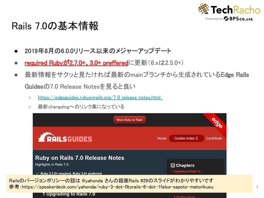 Rails 7.0の基本情報 ● 2019年8月の6.0.0リリース以来のメジャーアップデー...