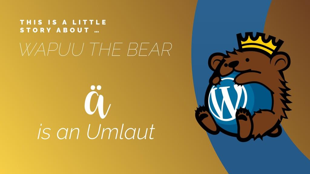 WAPUU THE BEAR ä is an Umlaut T H I S I S A L I...