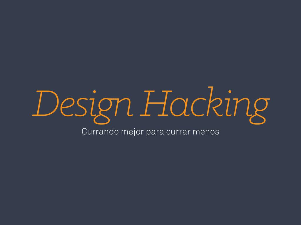 Design Hacking Currando mejor para currar menos