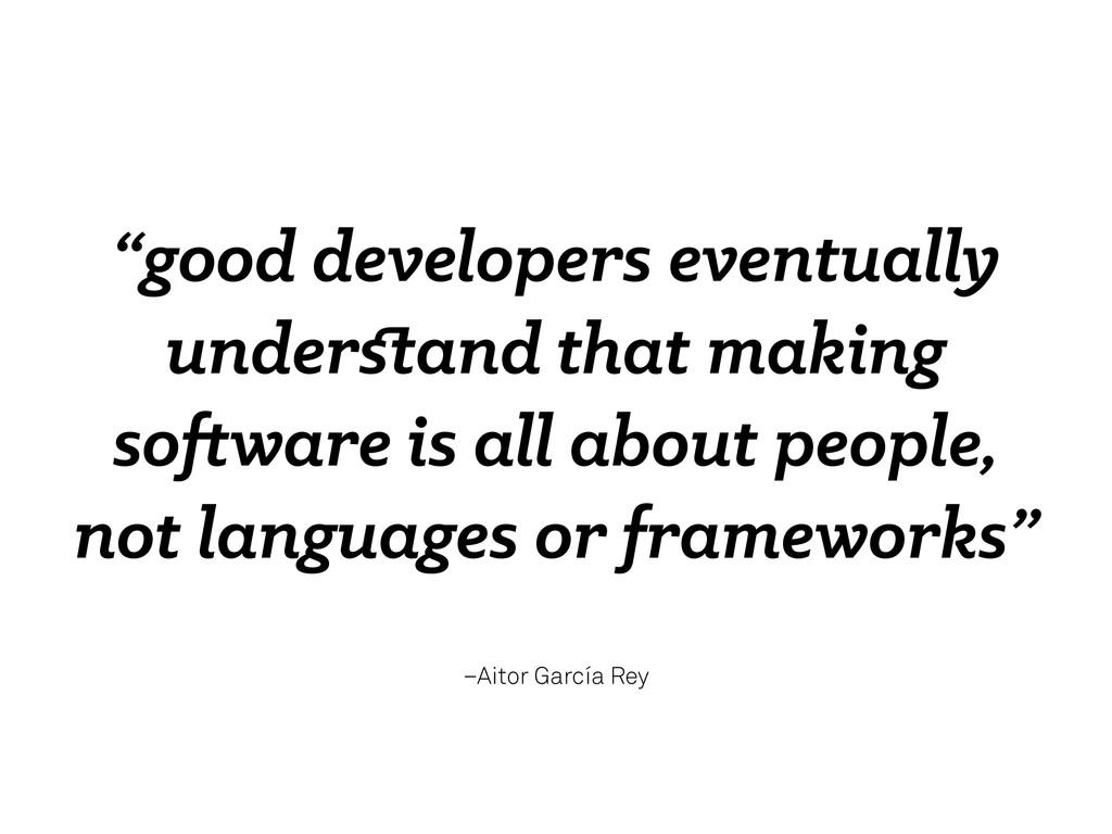 "–Aitor García Rey ""good developers eventually u..."