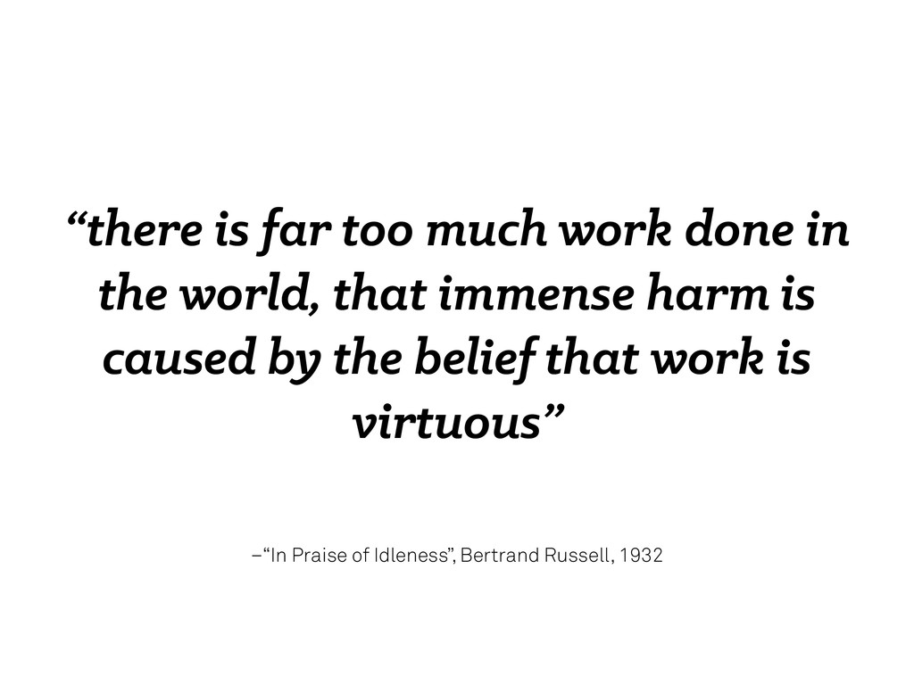 "–""In Praise of Idleness"", Bertrand Russell, 193..."
