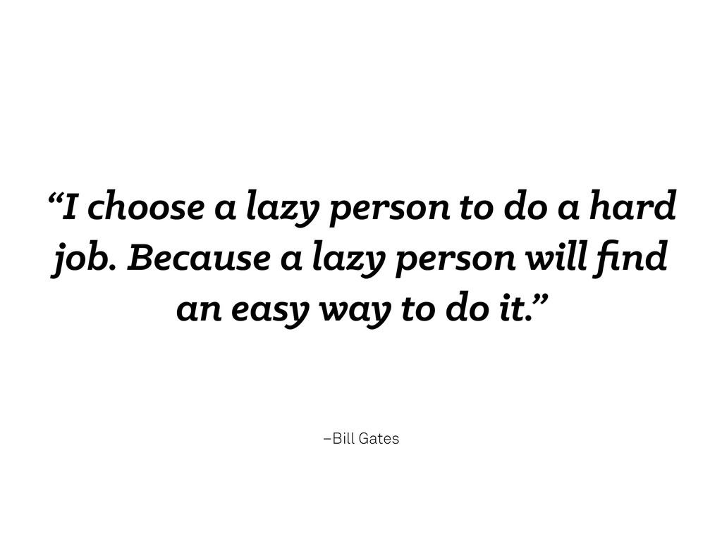 "–Bill Gates ""I choose a lazy person to do a har..."
