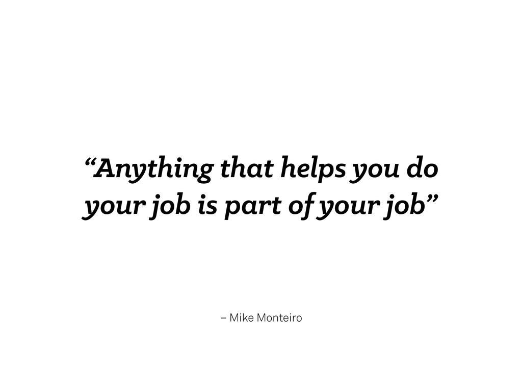 """– Mike Monteiro """"Anything that helps you do you..."""