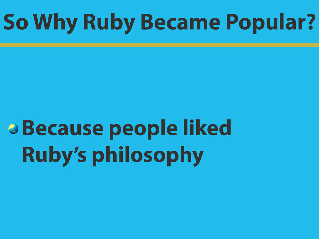 So Why Ruby Became Popular?  Because people lik...
