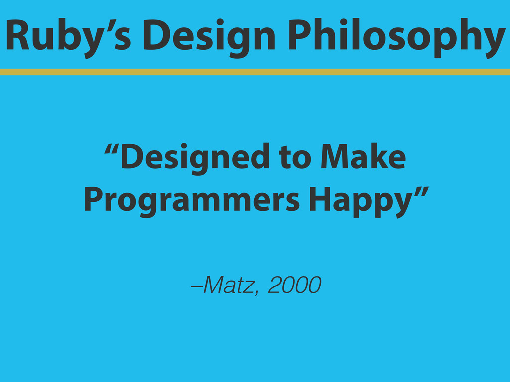 "–Matz, 2000 ""Designed to Make Programmers Happy..."