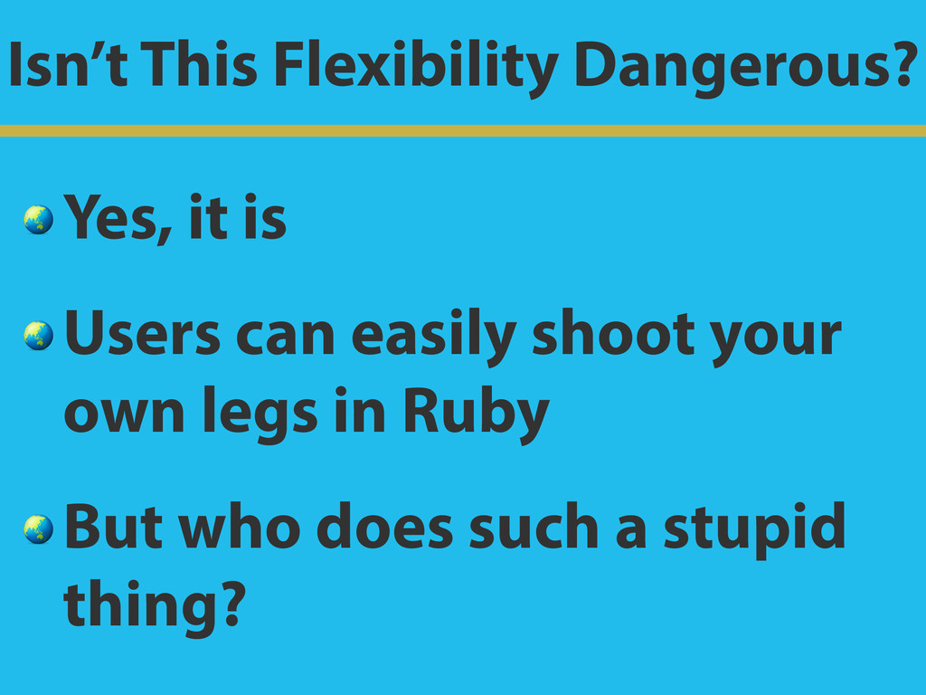 Isn't This Flexibility Dangerous?  Yes, it is  ...
