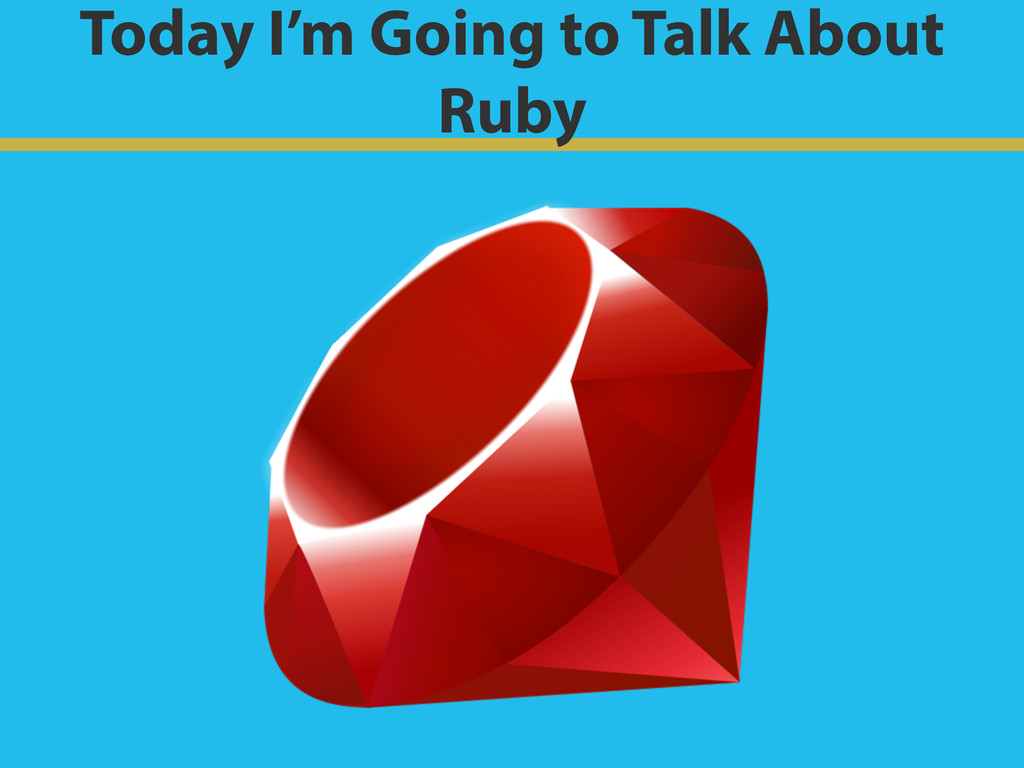 Today I'm Going to Talk About Ruby