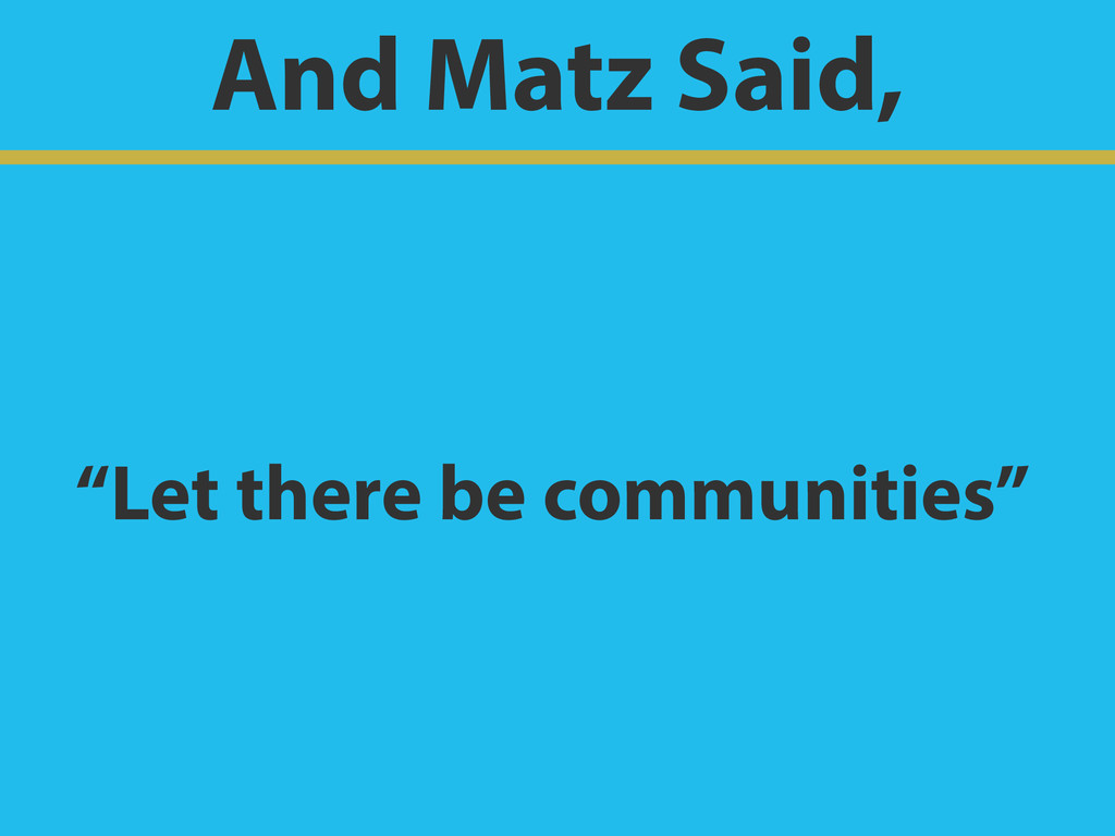 "And Matz Said, ""Let there be communities"""
