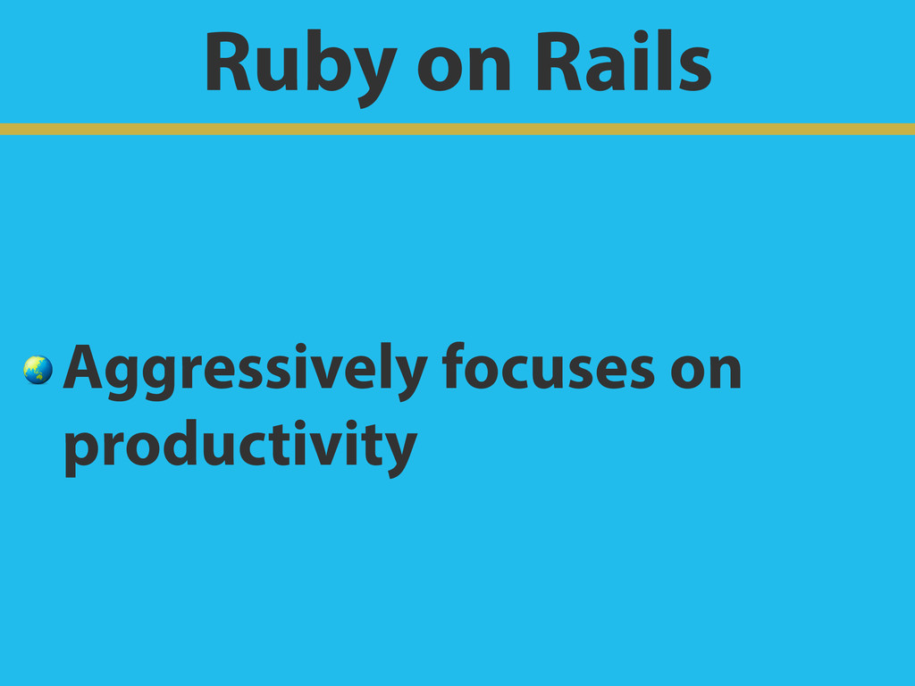 Ruby on Rails  Aggressively focuses on producti...
