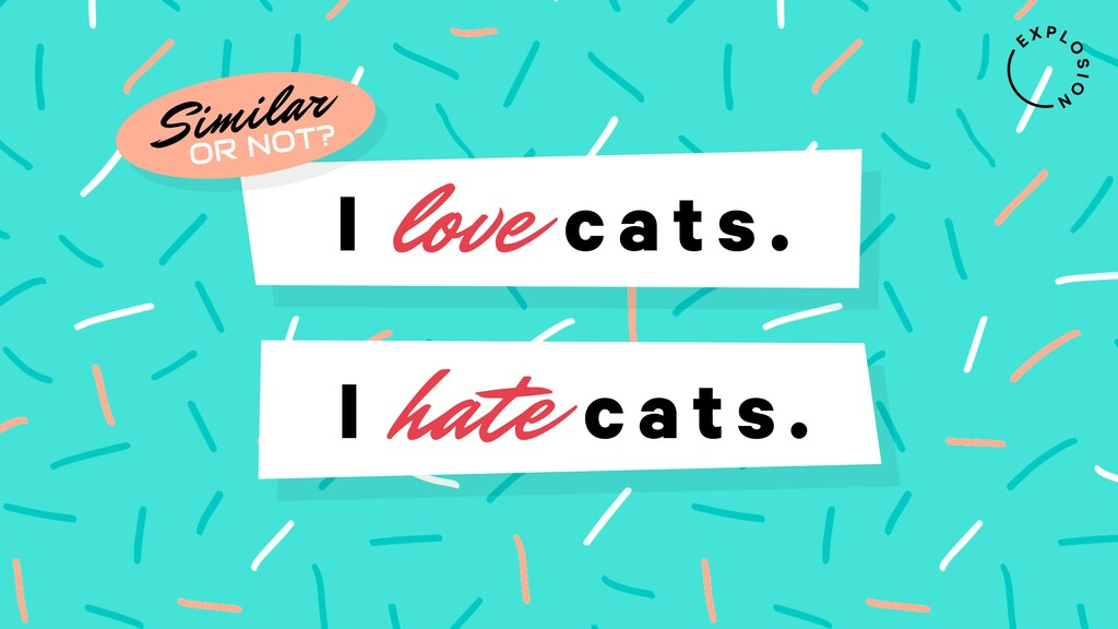 I love cats . I hate cats . Similar OR NOT?