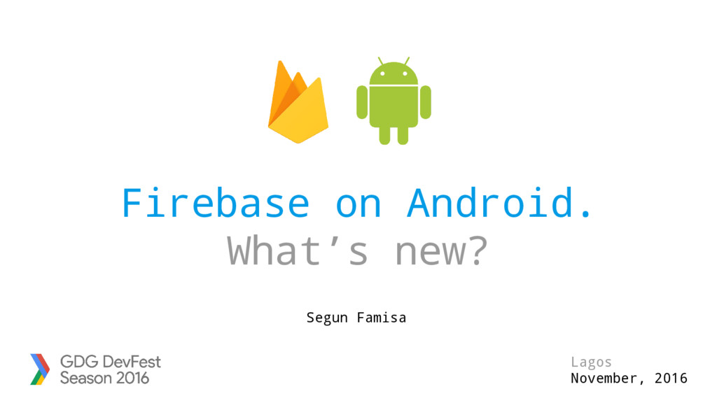 Firebase on Android. What's new? Lagos November...