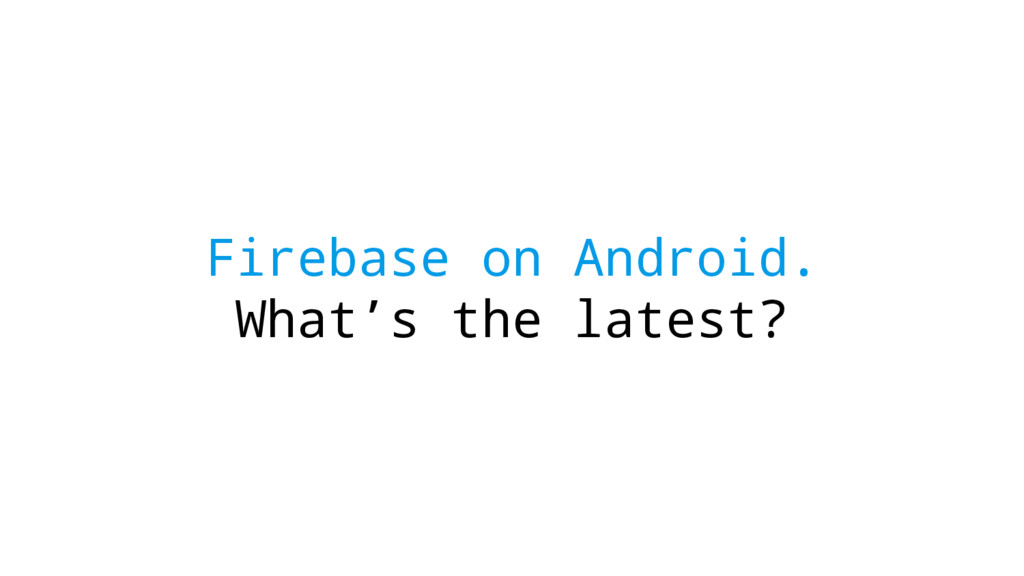 Firebase on Android. What's the latest?