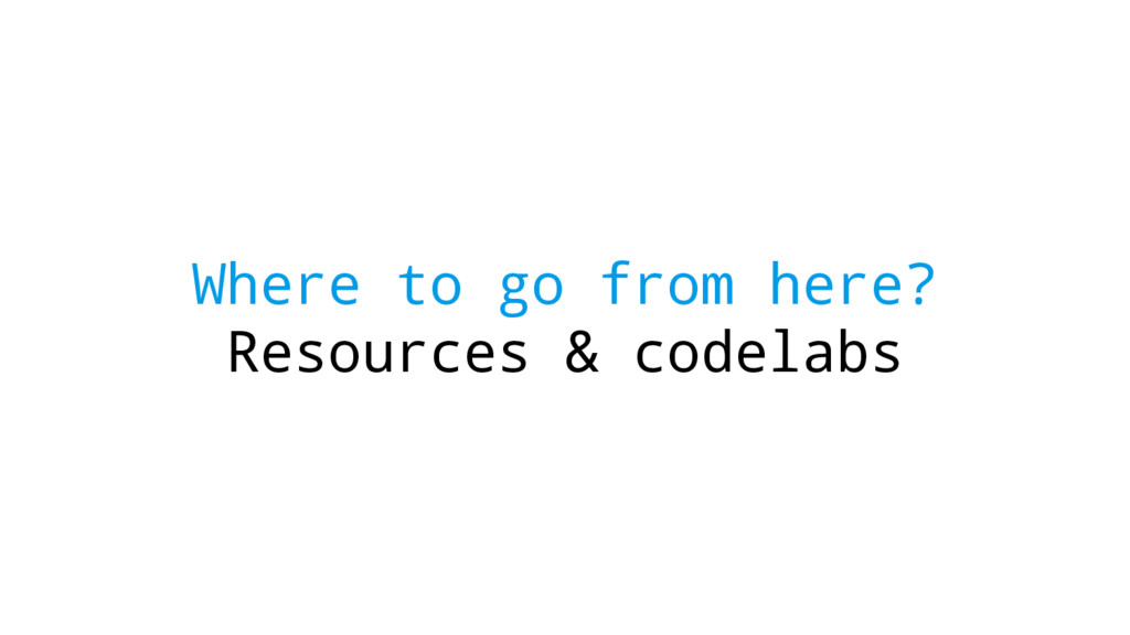 Where to go from here? Resources & codelabs