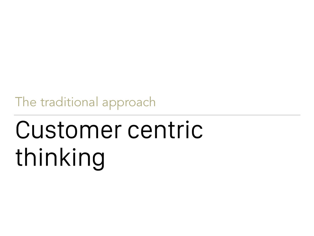 Customer centric thinking The traditional appro...