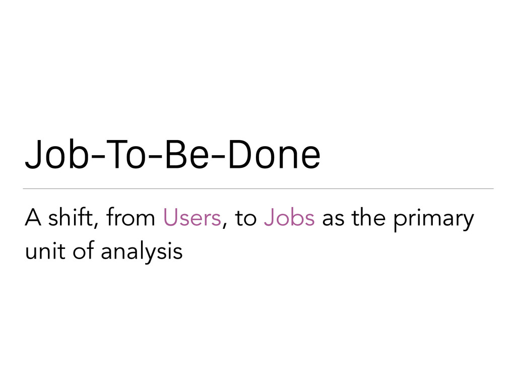 Job-To-Be-Done A shift, from Users, to Jobs as ...
