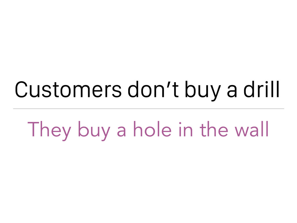 Customers don't buy a drill They buy a hole in ...