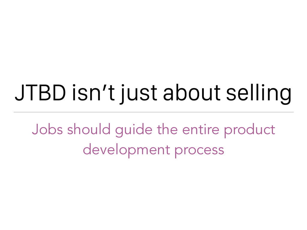 JTBD isn't just about selling Jobs should guide...