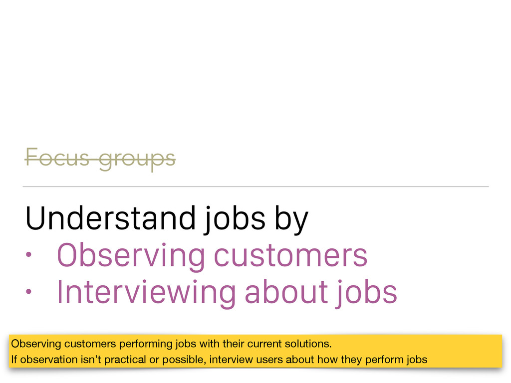 Focus-groups Understand jobs by • Observing cus...