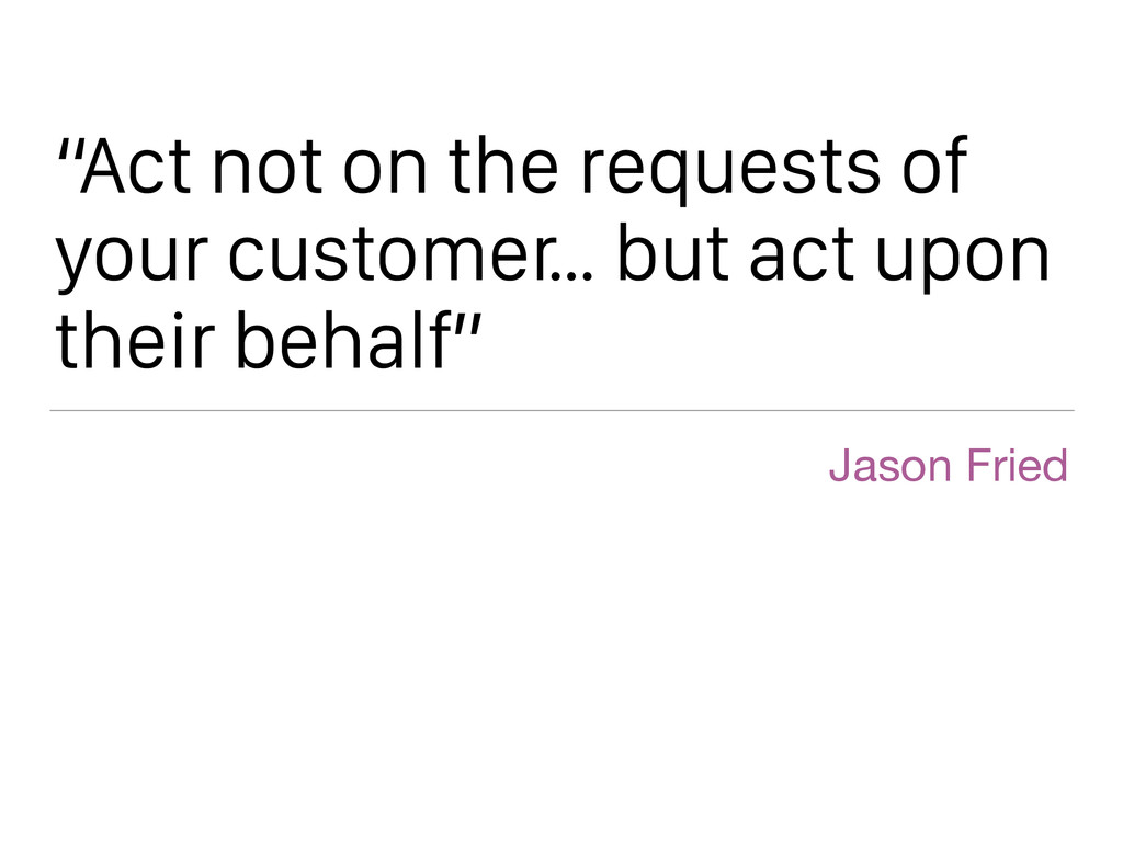 """Act not on the requests of your customer… but ..."