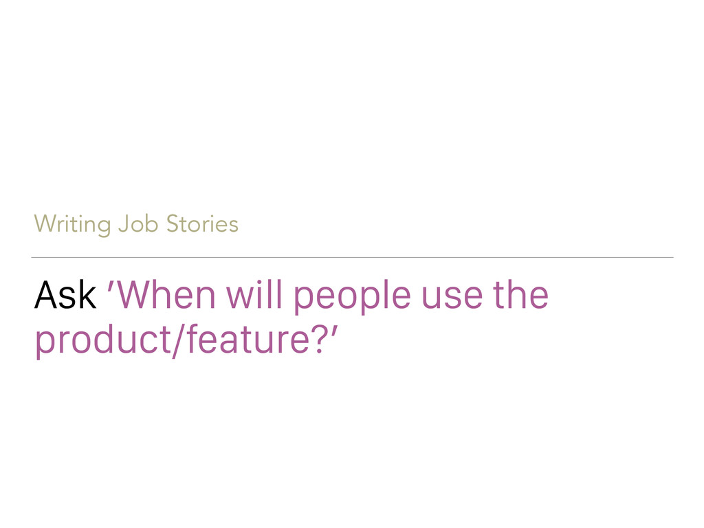 Writing Job Stories Ask 'When will people use t...