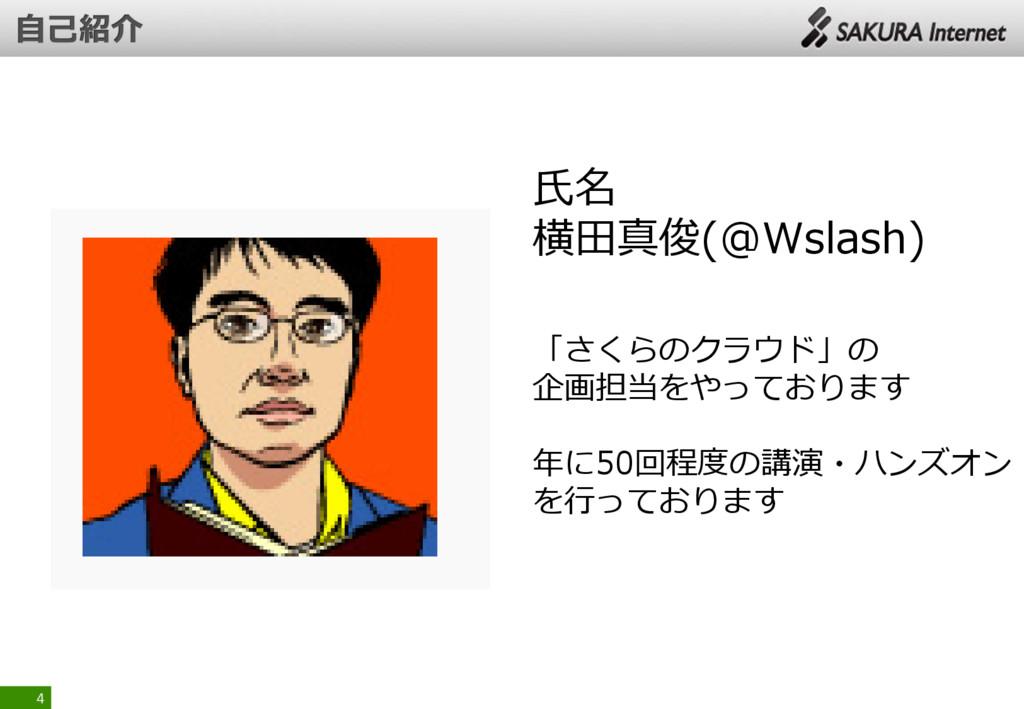 4 氏名 横田真俊(@Wslash) 「さくらのクラウド」の 企画担当をやっております 年に5...