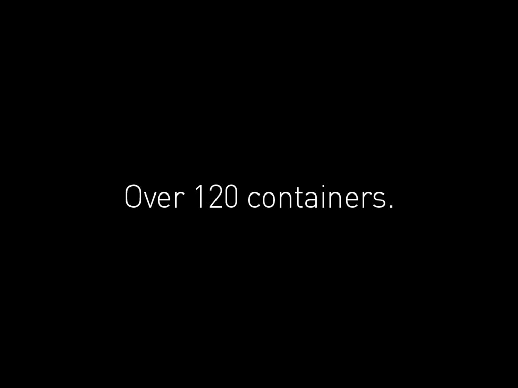 Over 120 containers.