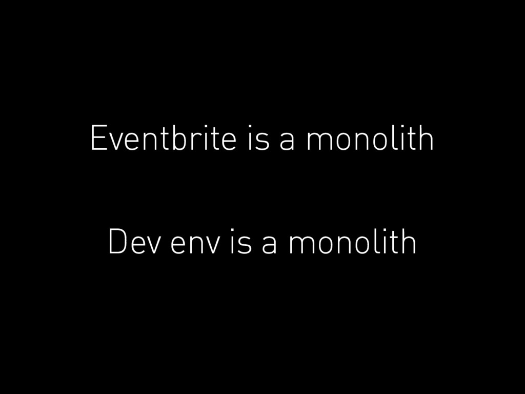 Eventbrite is a monolith Dev env is a monolith