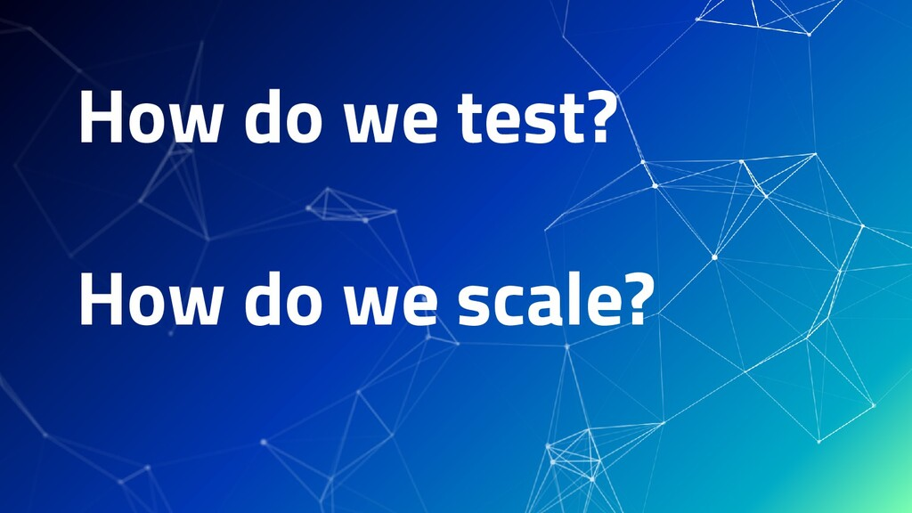 How do we test? How do we scale?
