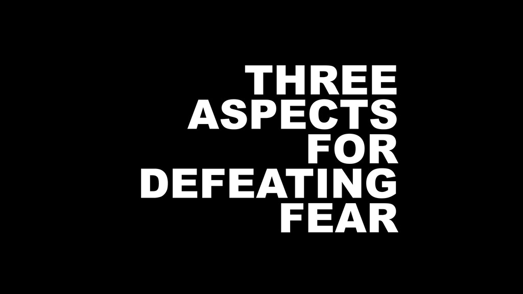 THREE ASPECTS FOR DEFEATING FEAR