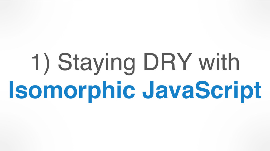 1) Staying DRY with Isomorphic JavaScript