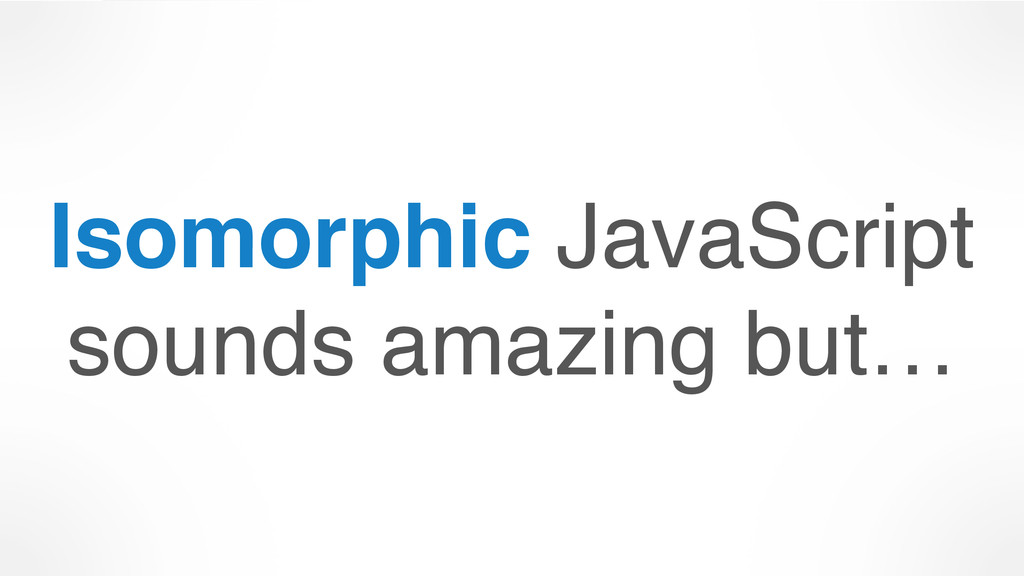 Isomorphic JavaScript sounds amazing but…