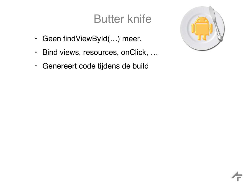 Butter knife • Geen findViewById(…) meer. • Bind...