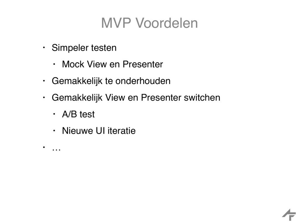 MVP Voordelen • Simpeler testen • Mock View en ...